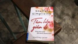 Tâm hồn giản dị - Sống thanh thản hơn nhờ biết 'tối giản tâm hồn'